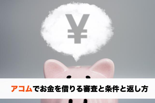 アコムでお金を借りるために必要な条件と審査や返し方のポイント